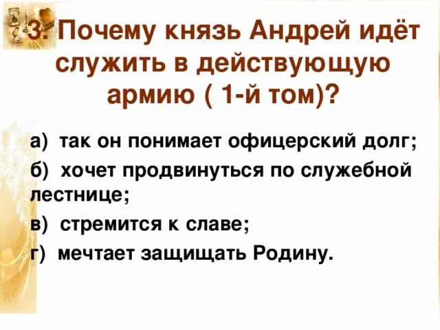 3. Почему князь Андрей идёт служить в действующую армию ( 1-й том)? а) так он понимает офицерский долг; б) хочет продвинуться по служебной лестнице; в) стремится к славе; г) мечтает защищать Родину.