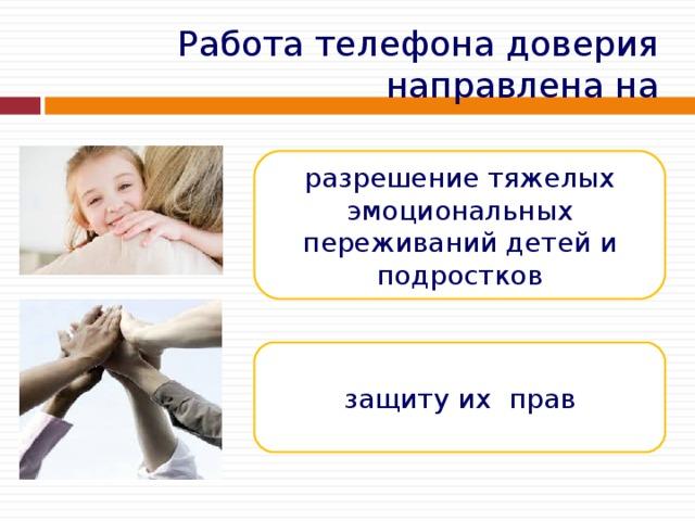 Работа телефона доверия направлена на разрешение тяжелых эмоциональных переживаний детей и подростков защиту их прав