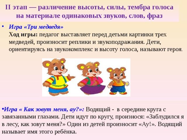 II этап — различение высоты, силы, тембра голоса на материале одинаковых звуков, слов, фраз   Игра «Три медведя»  Ход игры: педагог выставляет перед детьми картинки трех медведей, произносит реплики и звукоподражания. Дети, ориентируясь на звукокомплекс и высоту голоса, называют героя .  Игра « Как зовут меня, ау?»:  Водящий - в середине круга с завязанными глазами. Дети идут по кругу, произнося: «Заблудился я в лесу, как зовут меня?» Один из детей произносит «Ау!». Водящий называет имя этого ребёнка.