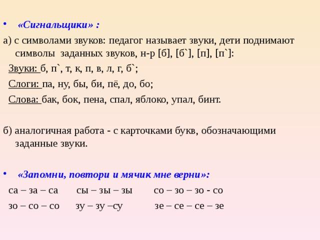 «Сигнальщики» : а) с символами звуков: педагог называет звуки, дети поднимают символы заданных звуков, н-р [ б ] , [ б `] , [ п ] , [ п `] :  Звуки: б, п ` , т, к, п, в, л, г, б ` ;  Слоги: па, ну, бы, би, пё, до, бо;  Слова: бак, бок, пена, спал, яблоко, упал, бинт. б) аналогичная работа - с карточками букв, обозначающими заданные звуки.  «Запомни, повтори и мячик мне верни»:  са – за – са сы – зы – зы со – зо – зо - со  зо – со – со зу – зу –су зе – се – се – зе