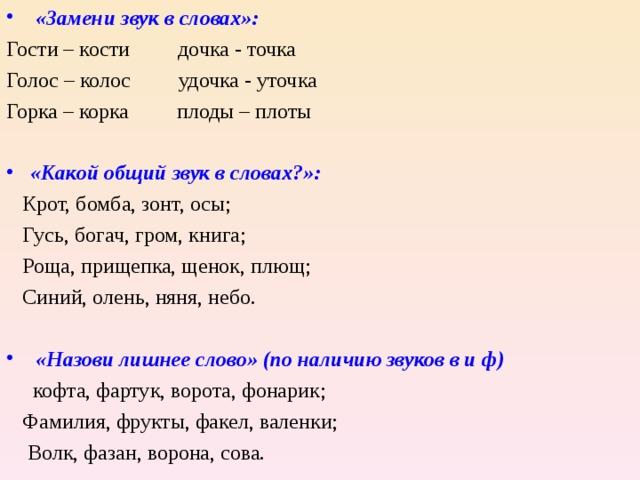 «Замени звук в словах»: Гости – кости дочка - точка Голос – колос удочка - уточка Горка – корка плоды – плоты «Какой общий звук в словах?»:  Крот, бомба, зонт, осы;  Гусь, богач, гром, книга;  Роща, прищепка, щенок, плющ;  Синий, олень, няня, небо.  «Назови лишнее слово» (по наличию звуков в и ф)  кофта, фартук, ворота, фонарик;  Фамилия, фрукты, факел, валенки;  Волк, фазан, ворона, сова.