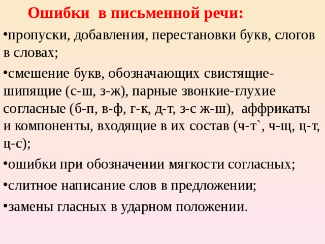 Ошибки в письменной речи: пропуски, добавления, перестановки букв, слогов в словах; смешение букв, обозначающих свистящие-шипящие (с-ш, з-ж), парные звонкие-глухие согласные (б-п, в-ф, г-к, д-т, з-с ж-ш), аффрикаты и компоненты, входящие в их состав (ч-т`, ч-щ, ц-т, ц-с); ошибки при обозначении мягкости согласных; слитное написание слов в предложении; замены гласных в ударном положении .