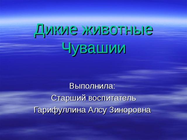 Дикие животные Чувашии Выполнила: Старший воспитатель Гарифуллина Алсу Зиноровна