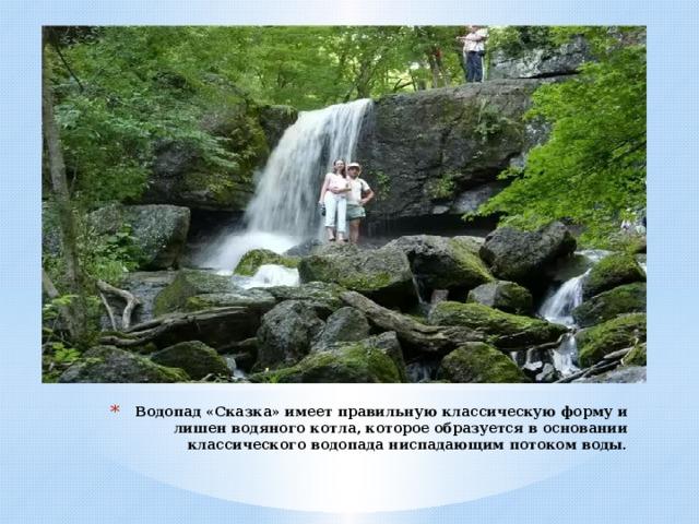 Водопад «Сказка» имеет правильную классическую форму и лишен водяного котла, которое образуется в основании классического водопада ниспадающим потоком воды.