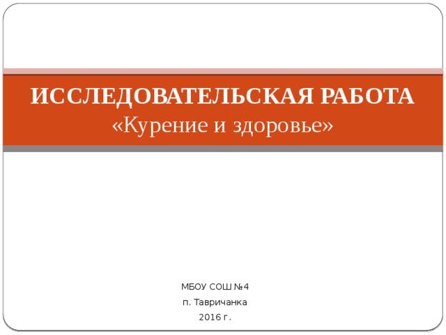 ИССЛЕДОВАТЕЛЬСКАЯ РАБОТА  «Курение и здоровье» МБОУ СОШ №4 п. Тавричанка 2016 г.
