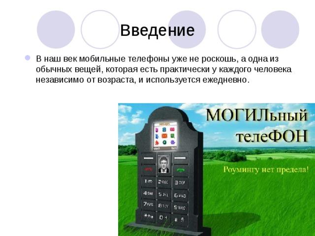 Введение В наш век мобильные телефоны уже не роскошь, а одна из обычных вещей, которая есть практически у каждого человека независимо от возраста, и используется ежедневно.