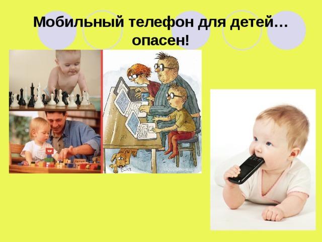 Мобильный телефон для детей… опасен!