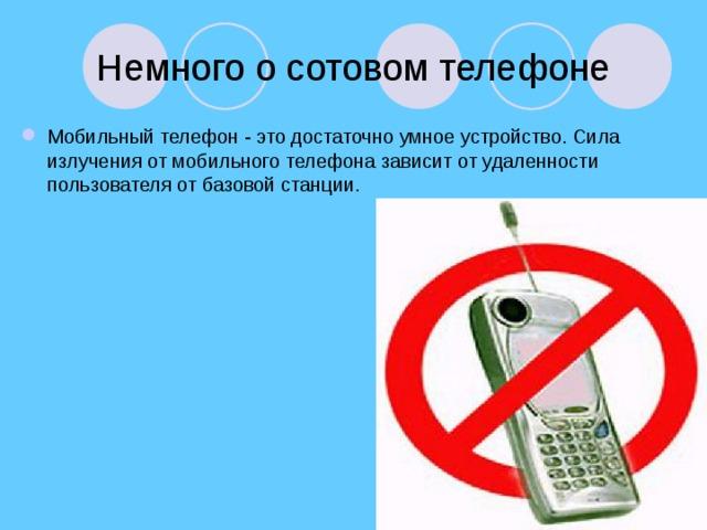 Немного о сотовом телефоне Мобильный телефон - это достаточно умное устройство. Сила излучения от мобильного телефона зависит от удаленности пользователя от базовой станции.