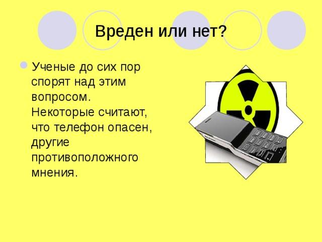 Вреден или нет? Ученые до сих пор спорят над этим вопросом. Некоторые считают, что телефон опасен, другие противоположного мнения.