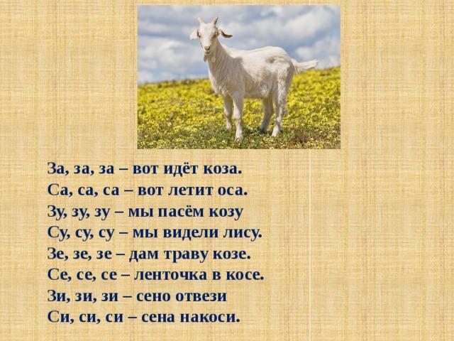 За, за, за – вот идёт коза.  Са, са, са – вот летит оса.  Зу, зу, зу – мы пасём козу  Су, су, су – мы видели лису.  Зе, зе, зе – дам траву козе.  Се, се, се – ленточка в косе.  Зи, зи, зи – сено отвези  Си, си, си – сена накоси.