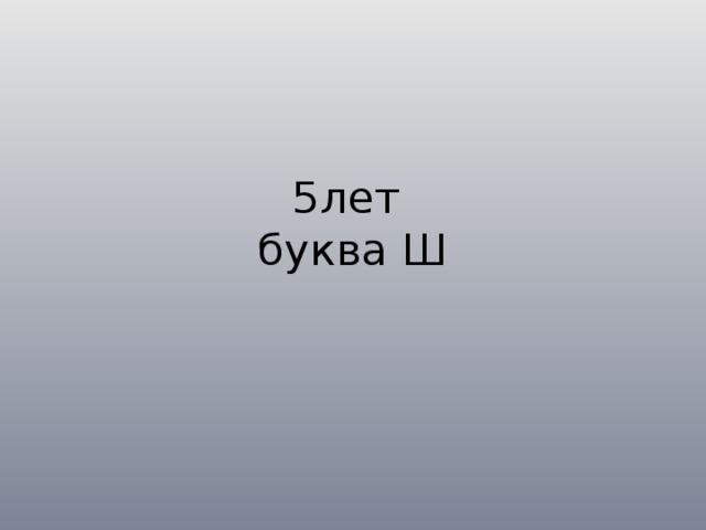 5лет  буква Ш