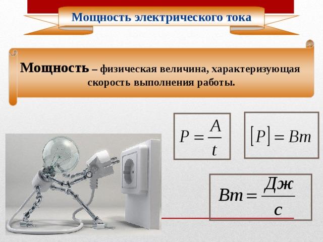 Мощность электрического тока Мощность – физическая величина, характеризующая скорость выполнения работы.
