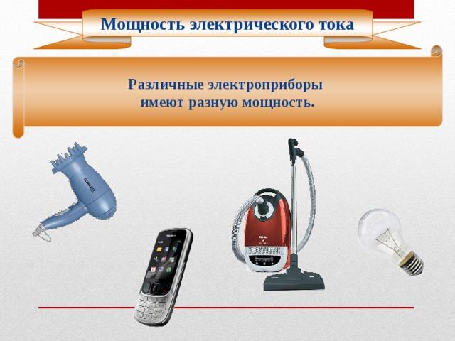 Мощность электрического тока Различные электроприборы имеют разную мощность.
