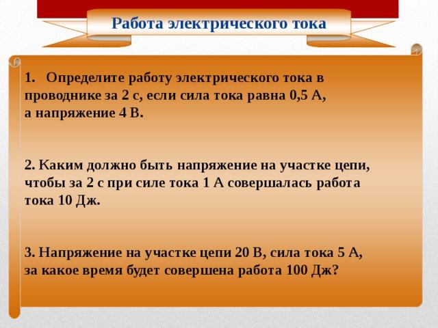 Работа электрического тока Определите работу электрического тока в проводнике за 2 с, если сила тока равна 0,5 А, а напряжение 4 В. 2. Каким должно быть напряжение на участке цепи, чтобы за 2 с при силе тока 1 А совершалась работа тока 10 Дж. 3. Напряжение на участке цепи 20 В, сила тока 5 А, за какое время будет совершена работа 100 Дж?