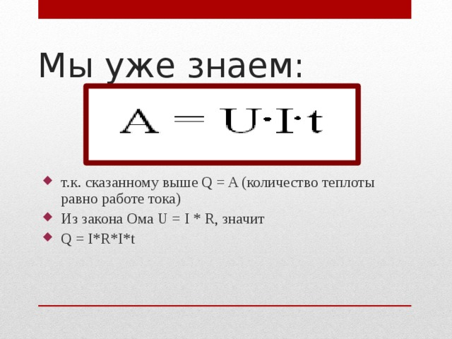 Мы уже знаем: т.к. сказанному выше Q = A (количество теплоты равно работе тока) Из закона Ома U = I * R, значит Q = I*R*I*t