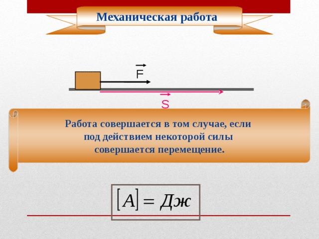 Механическая работа F S Работа совершается в том случае, если под действием некоторой силы совершается перемещение.