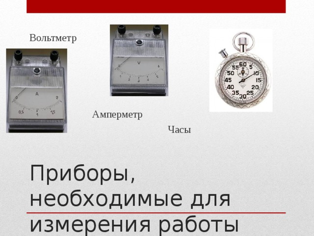 Вольтметр Амперметр Часы Приборы, необходимые для измерения работы тока в цепи
