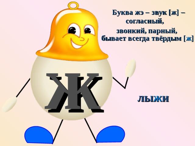 Буква жэ – звук [ж] – согласный, парный, звонкий, ж бывает всегда твёрдым [ ж ] лы ж и