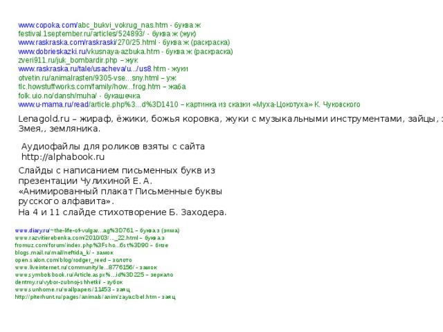 www.copoka.com / abc_bukvi_vokrug_nas.htm - буква ж festival.1september.ru/articles/524893/ - буква  ж ( жук ) www.raskraska.com / raskraski /270/25.html - буква ж (раскраска) www.dobrieskazki.ru / vkusnaya-azbuka.htm - буква ж (раскраска) zveri911.ru/juk_bombardir.php –  жук www . raskraska . ru / tale / usacheva / u .../ us 8. htm  - жуки otvetin.ru/animalrasten/9305-vse...sny.html –  уж tlc.howstuffworks.com/family/how...frog.htm –  жаба folk.uio.no/dansh/muha/ - букашечка www.u-mama.ru / read /article.php%3...d%3D1410  – картинка из сказки « Муха-Цокотуха » К. Чуковского Lenagold.ru – жираф, ёжики, божья коровка, жуки с музыкальными инструментами, зайцы, зонт, звезда, Змея,, земляника. Аудиофайлы для роликов взяты с сайта http://alphabook.ru Слайды с написанием письменных букв из презентации Чулихиной Е. А. «Анимированный плакат Письменные буквы русского алфавита». На 4 и 11 слайде стихотворение Б. Заходера. www.diary.ru /~the-life-of-vulgar...ag%3D761  – буква з (зима) www.razvitierebenka.com/2010/03/..._22.html – буква з fromuz.com/forum/index.php%3Fsho...6st%3D90 –  бизе blogs.mail.ru/mail/neftida_k/ - замок open.salon.com/blog/rodger_reed –  золото www . liveinternet . ru / community / le ...8776156/ - замок www.symbolsbook.ru/Article.aspx%...id%3D225 – зеркало dentmy . ru / vybor - zubnoj - shhetki / - зубок www.sunhome.ru/wallpapers/11453 - заяц http://piterhunt.ru/pages/animals/anim/zayac/bel.htm - заяц