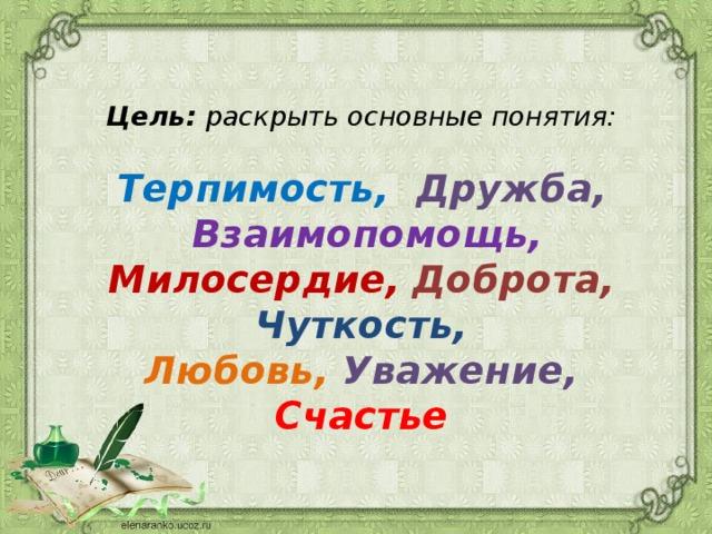 Цель: раскрыть основные понятия:   Терпимость, Дружба,   Взаимопомощь, Милосердие,  Доброта,  Чуткость,  Любовь, Уважение,  Счастье