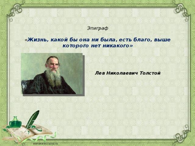 Эпиграф   « Жизнь, какой бы она ни была, есть благо, выше которого нет никакого»       Лев Николаевич Толстой