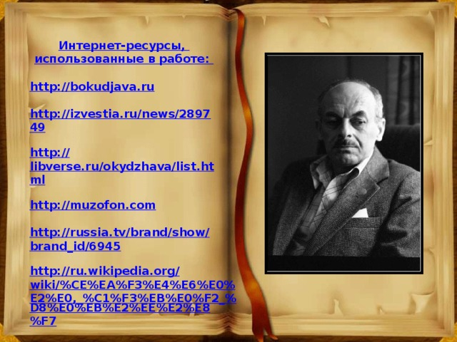 Интернет-ресурсы, использованные в работе:  http://bokudjava.ru  http://izvestia.ru/news/289749  http :// libverse.ru/okydzhava/list.html  http://muzofon.com  http://russia.tv/brand/show/brand_id/6945  http://ru.wikipedia.org/wiki/%CE%EA%F3%E4%E6%E0%E2%E0,_%C1%F3%EB%E0%F2_% D8%E0%EB%E2%EE%E2%E8%F7