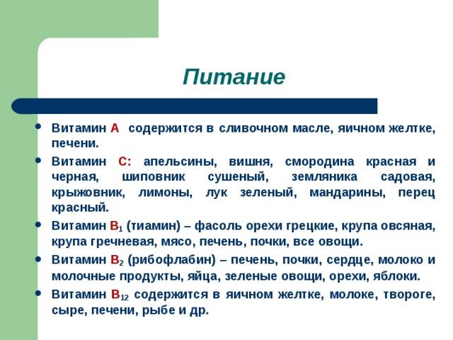 Питание Витамин А содержится в сливочном масле, яичном желтке, печени. Витамин С: апельсины, вишня, смородина красная и черная, шиповник сушеный, земляника садовая, крыжовник, лимоны, лук зеленый, мандарины, перец красный. Витамин В 1 (тиамин) – фасоль орехи грецкие, крупа овсяная, крупа гречневая, мясо, печень, почки, все овощи. Витамин В 2 (рибофлабин) – печень, почки, сердце, молоко и молочные продукты, яйца, зеленые овощи, орехи, яблоки. Витамин В 12 содержится в яичном желтке, молоке, твороге, сыре, печени, рыбе и др.