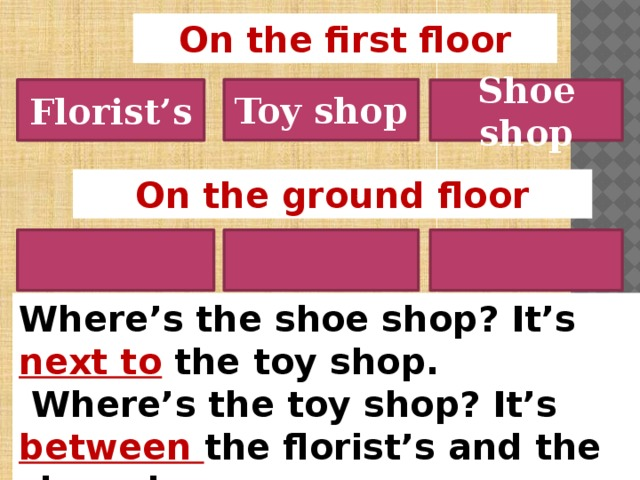 On the first floor Toy shop Florist's Shoe shop On the ground floor Where's the shoe shop? It's next to  the toy shop.  Where's the toy shop? It's between the florist's and the shoe shop
