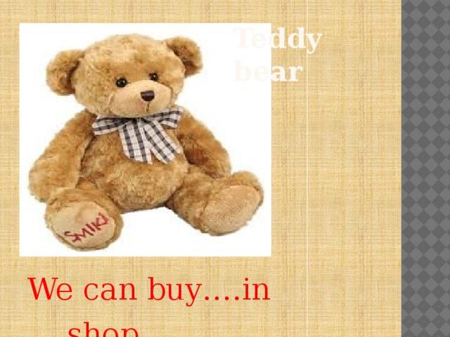 Teddy bear We can buy….in ….shop.