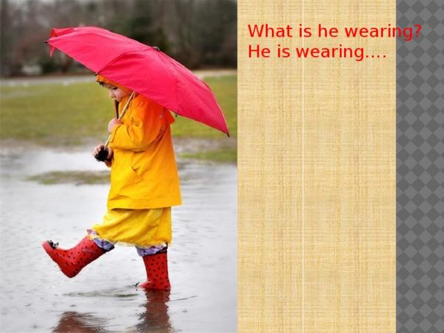 What is he wearing? He is wearing….