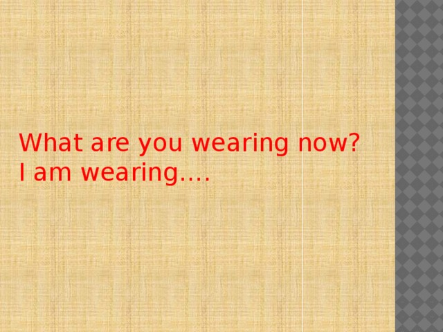 What are you wearing now? I am wearing….