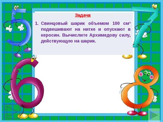 Задача Свинцовый шарик объемом 100 смᶟ подвешивают на нитке и опускают в керосин. Вычислите Архимедову силу, действующую на шарик.