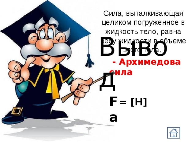 Сила, выталкивающая целиком погруженное в жидкость тело, равна весу жидкости в объеме этого тела. Вывод  - Архимедова сила Fа = [Н]