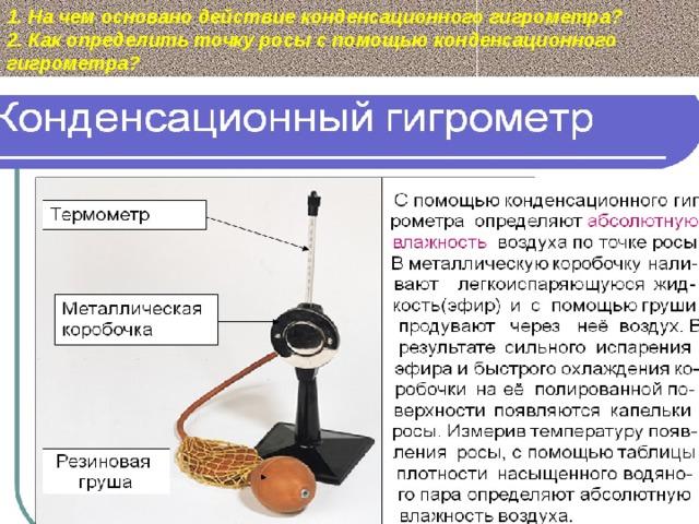 1. На чем основано действие конденсационного гигрометра? 2. Как определить точку росы с помощью конденсационного гигрометра?