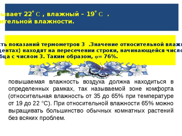 Сухой термометр показывает 22 ̊ С , влажный – 19 ̊ С . Найти значение относительной влажности. Разность показаний термометров 3 .Значение относительной влажности(  в процентах) находят на пересечении строки, начинающейся числом 22, и столбца с числом 3. Таким образом, φ = 76%. повышаемая влажность воздуха должна находиться в определенных рамках, так называемой зоне комфорта (относительная влажность от 35 до 65% при температуре от 19 до 22 °С). При относительной влажности 65% можно выращивать большинство обычных комнатных растений без всяких проблем.
