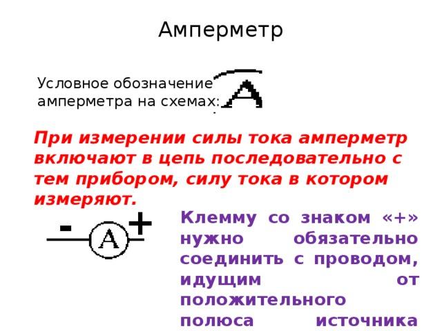 Амперметр   Условное обозначение амперметра на схемах: При измерении силы тока амперметр включают в цепь последовательно с тем прибором, силу тока в котором измеряют. + - Клемму со знаком «+» нужно обязательно соединить с проводом, идущим от положительного полюса источника тока.