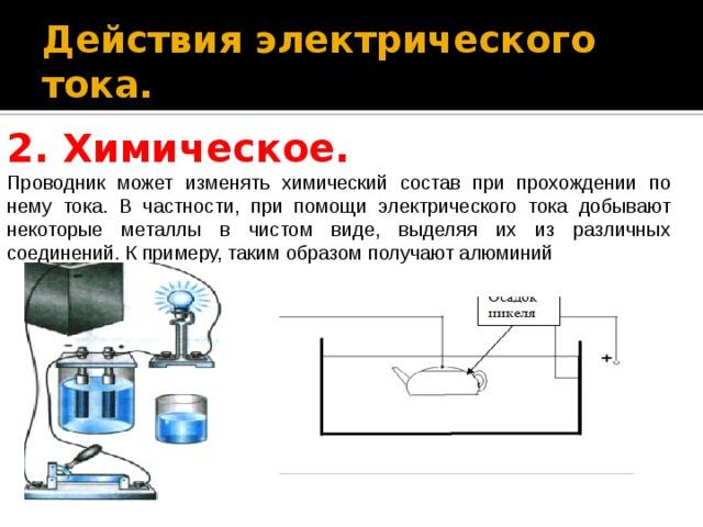 Действия электрического тока. 2.Химическое. Проводник может изменять химический состав при прохождении по нему тока. В частности, при помощи электрического тока добывают некоторые металлы в чистом виде, выделяя их из различных соединений. К примеру, таким образом получают алюминий