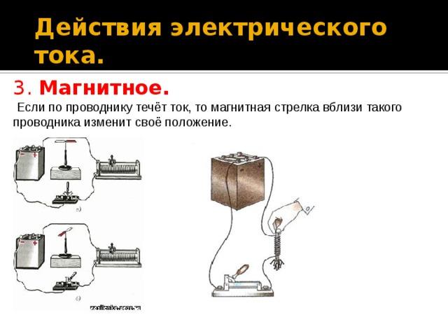 Действия электрического тока. 3. Магнитное.  Если по проводнику течёт ток, то магнитная стрелка вблизи такого проводника изменит своё положение.