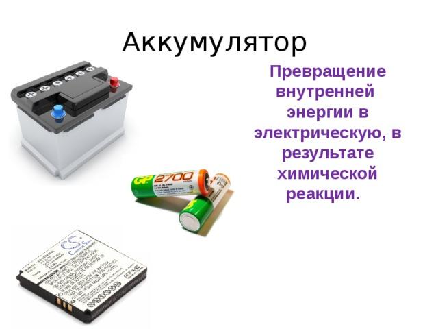 Аккумулятор Превращение внутренней энергии в электрическую, в результате химической реакции.