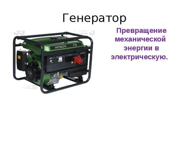 Генератор Превращение механической энергии в электрическую.