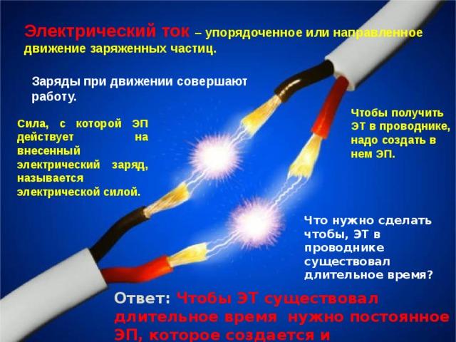 Электрический ток  – упорядоченное или направленное движение заряженных частиц. Заряды при движении совершают работу. Чтобы получить ЭТ в проводнике, надо создать в нем ЭП. Сила, с которой ЭП действует на внесенный электрический заряд, называется электрической силой. Что нужно сделать чтобы, ЭТ в проводнике существовал длительное время? Ответ: Чтобы ЭТ существовал длительное время нужно постоянное ЭП, которое создается и поддерживается ИТ.
