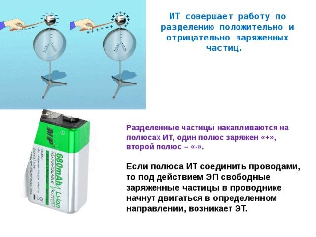 ИТ совершает работу по разделению положительно и отрицательно заряженных частиц. Разделенные частицы накапливаются на полюсах ИТ, один полюс заряжен «+», второй полюс – «-».  Если полюса ИТ соединить проводами, то под действием ЭП свободные заряженные частицы в проводнике начнут двигаться в определенном направлении, возникает ЭТ.