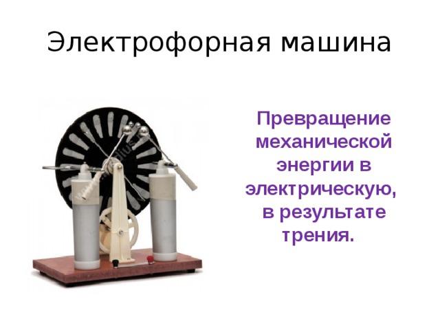 Электрофорная машина Превращение механической энергии в электрическую, в результате трения.