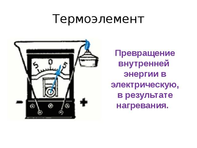 Термоэлемент Превращение внутренней энергии в электрическую, в результате нагревания.
