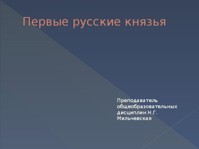 Первые русские князья Преподаватель общеобразовательных дисциплин Н.Г. Мильчевская
