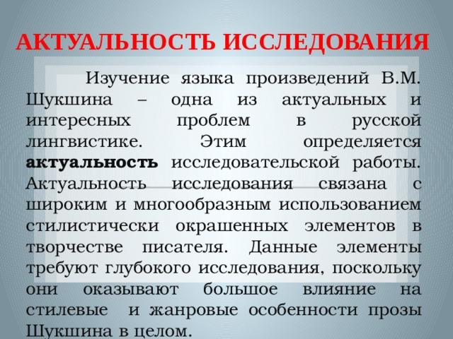 АКТУАЛЬНОСТЬ ИССЛЕДОВАНИЯ  Изучение языка произведений В.М. Шукшина – одна из актуальных и интересных проблем в русской лингвистике. Этим определяется актуальность исследовательской работы. Актуальность исследования связана с широким и многообразным использованием стилистически окрашенных элементов в творчестве писателя. Данные элементы требуют глубокого исследования, поскольку они оказывают большое влияние на стилевые и жанровые особенности прозы Шукшина в целом.