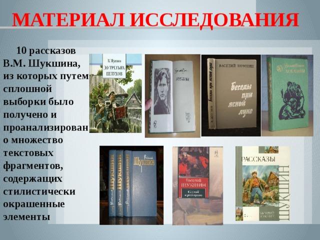 МАТЕРИАЛ ИССЛЕДОВАНИЯ 10 рассказов В.М. Шукшина, из которых путем сплошной выборки было получено и проанализировано множество текстовых фрагментов, содержащих стилистически окрашенные элементы