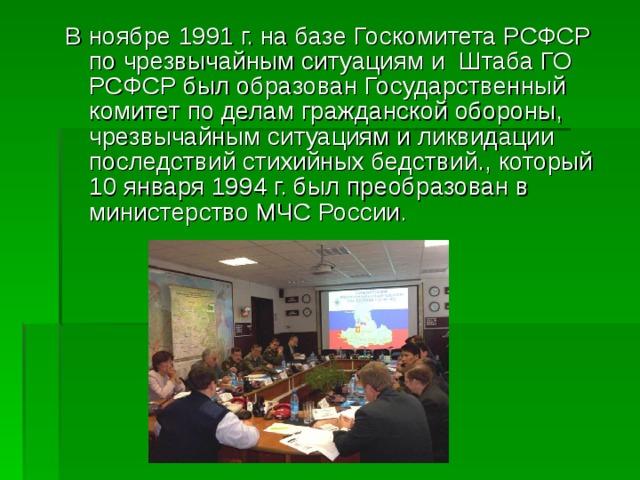 В ноябре 1991 г. на базе Госкомитета РСФСР по чрезвычайным ситуациям и Штаба ГО РСФСР был образован Государственный комитет по делам гражданской обороны, чрезвычайным ситуациям и ликвидации последствий стихийных бедствий., который 10 января 1994 г. был преобразован в министерство МЧС России.