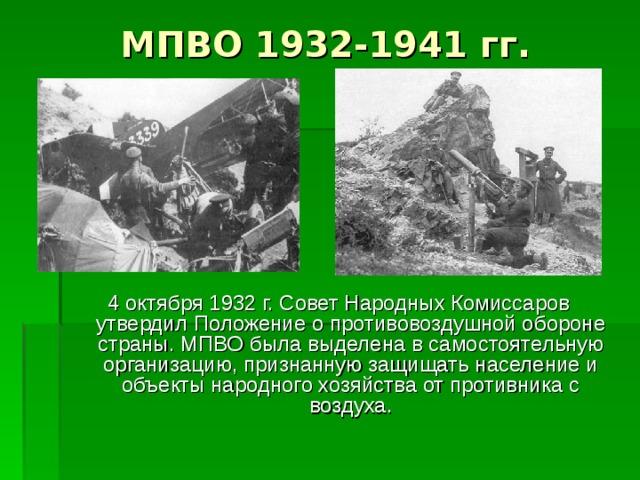 МПВО 1932-1941 гг. 4 октября 1932 г. Совет Народных Комиссаров утвердил Положение о противовоздушной обороне страны. МПВО была выделена в самостоятельную организацию, признанную защищать население и объекты народного хозяйства от противника с воздуха.