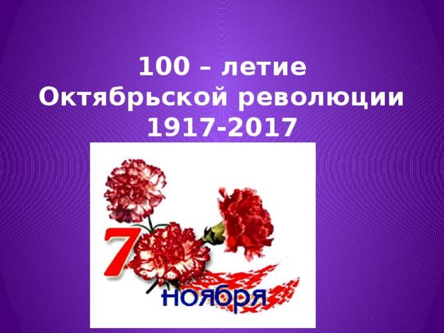 100 – летие Октябрьской революции  1917-2017